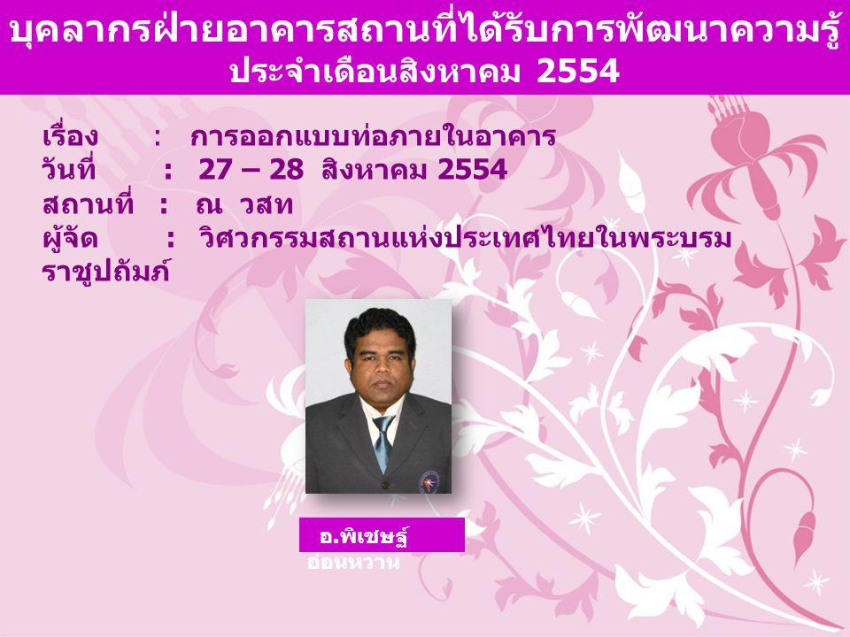 เรื่อง : การออกแบบท่อภายในอาคาร วันที่ : 27 – 28 สิงหาคม 2554 สถานที่ : ณ วสท ผู้จัด : วิศวกรรมสถานแห่งประเทศไทยในพระบรม ราชูปถัมภ์ บุคลากรฝ่ายอาคารสถานที่ได้รับการพัฒนาความรู้ ประจำเดือนสิงหาคม 2554 อ.