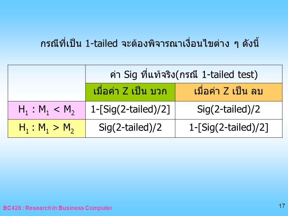 BC428 : Research in Business Computer 17 กรณีที่เป็น 1-tailed จะต้องพิจารณาเงื่อนไขต่าง ๆ ดังนี้ ค่า Sig ที่แท้จริง(กรณี 1-tailed test) เมื่อค่า Z เป็