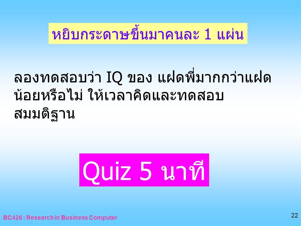 BC428 : Research in Business Computer 22 ลองทดสอบว่า IQ ของ แฝดพี่มากกว่าแฝด น้อยหรือไม่ ให้เวลาคิดและทดสอบ สมมติฐาน หยิบกระดาษขึ้นมาคนละ 1 แผ่น Quiz