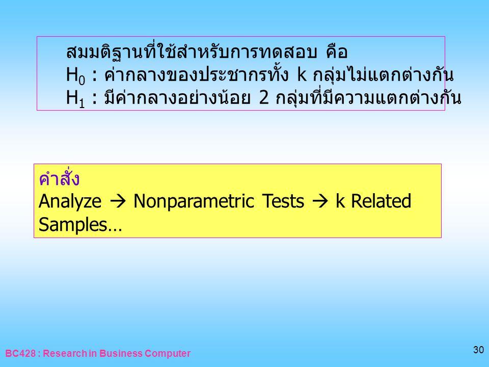 BC428 : Research in Business Computer 30 สมมติฐานที่ใช้สำหรับการทดสอบ คือ H 0 : ค่ากลางของประชากรทั้ง k กลุ่มไม่แตกต่างกัน H 1 : มีค่ากลางอย่างน้อย 2
