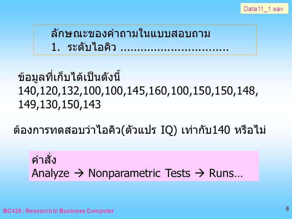 BC428 : Research in Business Computer 6 Data11_1.sav ลักษณะของคำถามในแบบสอบถาม 1. ระดับไอคิว................................ ต้องการทดสอบว่าไอคิว(ตัวแ