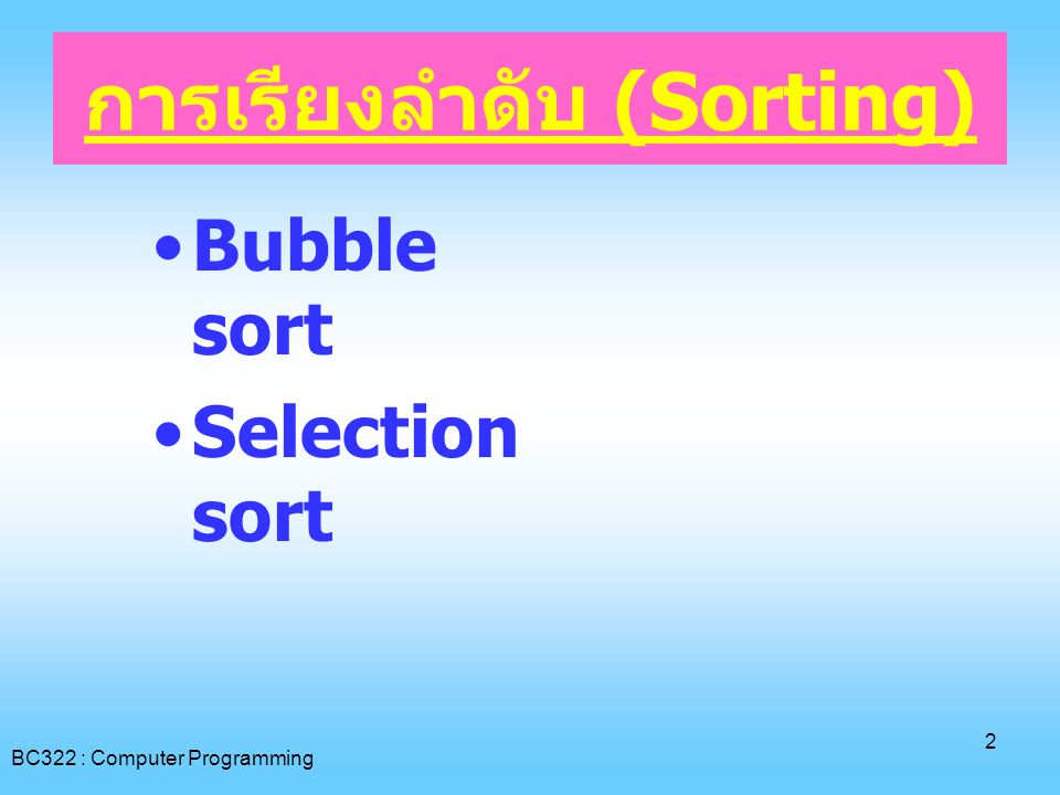 BC322 : Computer Programming 2 การเรียงลำดับ (Sorting) •Bubble sort •Selection sort