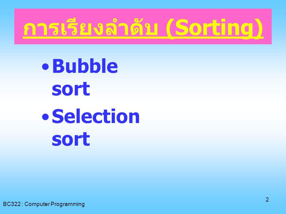 BC322 : Computer Programming 3 การเรียงลำดับ (Sorting): Bubble Sort • ทำการเปรียบเทียบค่าในตาราง ครั้งละ 2 ค่า ซึ่งมีตำแหน่งติดกัน [I] กับ [I+1] โดยเริ่มต้น จากซ้ายมือสุด นั่น ก็คือ I = 0 • ใช้เงื่อนไข x[I] > x[I+1] เป็นตัว พิจารณาว่าจะต้องทำการสลับตำแหน่ง ระหว่าง 2 ตำแหน่งหรือไม่ • ทำการเปรียบเทียบจนกระทั่ง ใน 1 รอบไม่มีการสลับตำแหน่งเลย ถึงหยุด การทำงาน