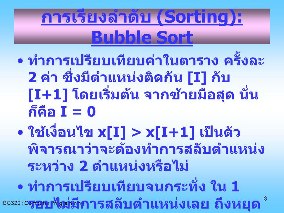 BC322 : Computer Programming 4 การเรียงลำดับ (Sorting): Bubble Sort 74192 [0][0] [1][1] [2][2] [3][3] [4][4] [X][X] กำหนดให้ทำการเรียง จากน้อยไปมาก การเรียงลำดับจากน้อยไป มาก - ทำงาน N-1 รอบ (N คือ จำนวนข้อมูล ) - ค่าที่มากที่สุดของรอบนั้นจะ ถูกเลื่อนไปอยู่ในช่องสุดท้าย ของอาร์เรย์ในรอบนั้น ๆ - มีการสลับค่าเมื่อ X[i] > X[i+1]