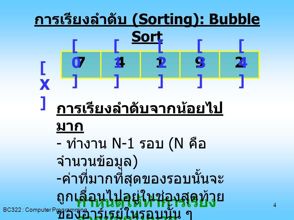 BC322 : Computer Programming 15 การเรียงลำดับ (Sorting): Selection Sort 7 4192 [0][0] [1][1] [2][2] [3][3] [4][4] [X][X] การเรียงลำดับจากน้อยไป มาก - ทำงาน N-1 รอบ (N คือ จำนวนข้อมูล ) - ต้องหาค่าน้อยที่สุดของรอบ นั้น - ค่าน้อยที่สุดในรอบนั้นจะสลับ กับค่าในตำแหน่งแรกของรอบ นั้น
