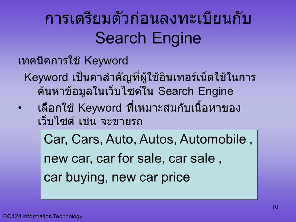 BC424 Information Technology 10 การเตรียมตัวก่อนลงทะเบียนกับ Search Engine เทคนิคการใช้ Keyword Keyword เป็นคำสำคัญที่ผู้ใช้อินเทอร์เน็ตใช้ในการ ค้นหาข้อมูลในเว็บไซต์ใน Search Engine • เลือกใช้ Keyword ที่เหมาะสมกับเนื้อหาของ เว็บไซต์ เช่น จะขายรถ Car, Cars, Auto, Autos, Automobile, new car, car for sale, car sale, car buying, new car price