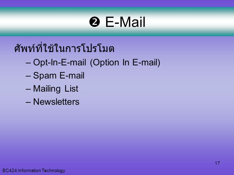 BC424 Information Technology 17  E-Mail ศัพท์ที่ใช้ในการโปรโมต –Opt-In-E-mail (Option In E-mail) –Spam E-mail –Mailing List –Newsletters