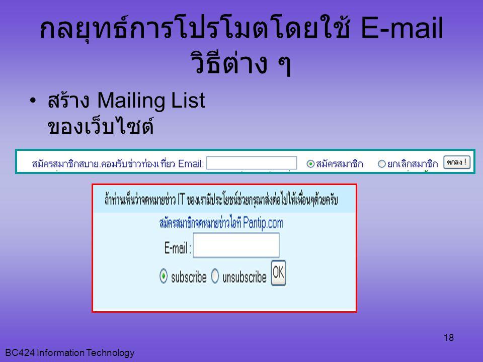 BC424 Information Technology 18 กลยุทธ์การโปรโมตโดยใช้ E-mail วิธีต่าง ๆ • สร้าง Mailing List ของเว็บไซต์