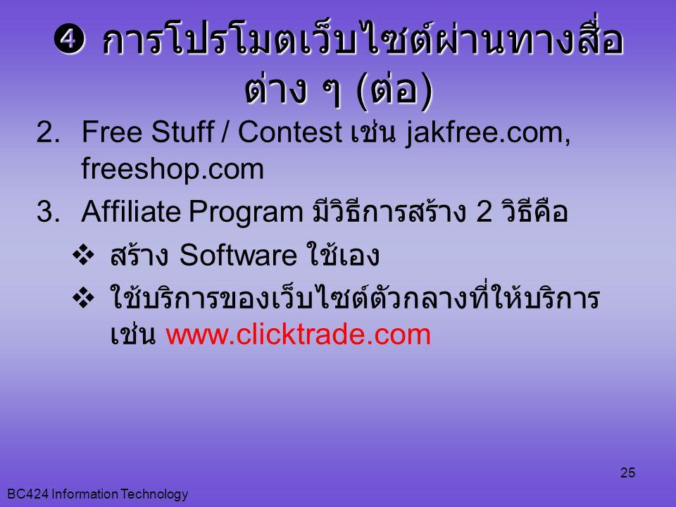 BC424 Information Technology 25 2.Free Stuff / Contest เช่น jakfree.com, freeshop.com 3.Affiliate Program มีวิธีการสร้าง 2 วิธีคือ  สร้าง Software ใช้เอง  ใช้บริการของเว็บไซต์ตัวกลางที่ให้บริการ เช่น www.clicktrade.com  การโปรโมตเว็บไซต์ผ่านทางสื่อ ต่าง ๆ ( ต่อ )