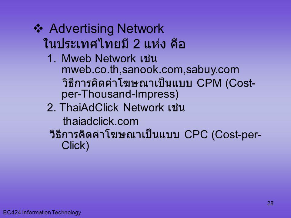 BC424 Information Technology 28  Advertising Network ในประเทศไทยมี 2 แห่ง คือ 1.Mweb Network เช่น mweb.co.th,sanook.com,sabuy.com วิธีการคิดค่าโฆษณาเป็นแบบ CPM (Cost- per-Thousand-Impress) 2.