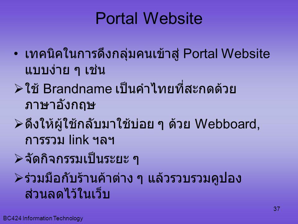 BC424 Information Technology 37 • เทคนิคในการดึงกลุ่มคนเข้าสู่ Portal Website แบบง่าย ๆ เช่น  ใช้ Brandname เป็นคำไทยที่สะกดด้วย ภาษาอังกฤษ  ดึงให้ผู้ใช้กลับมาใช้บ่อย ๆ ด้วย Webboard, การรวม link ฯลฯ  จัดกิจกรรมเป็นระยะ ๆ  ร่วมมือกับร้านค้าต่าง ๆ แล้วรวบรวมคูปอง ส่วนลดไว้ในเว็บ Portal Website
