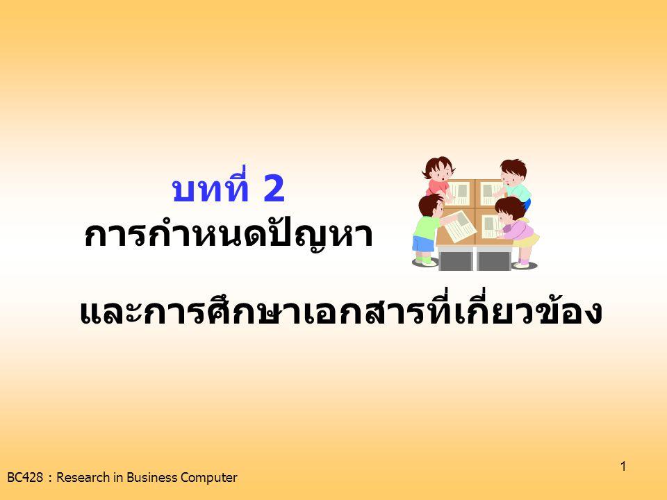 BC428 : Research in Business Computer 2 เกณฑ์ในการเลือกหัวข้อ •เป็นเรื่องที่สนใจจะทำ •น่าสนใจและทันต่อเหตุการณ์ที่เกิดขึ้น •มีความสำคัญทั้งด้านเทคโนโลยีและด้าน วิชาการ •ไม่ซ้ำกับงานของคนอื่นที่เคยทำไว้แล้ว •ต้องสามารถเก็บข้อมูลได้จริง