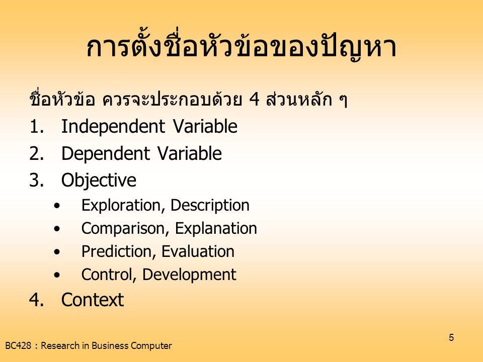 BC428 : Research in Business Computer 6 ตัวอย่าง เรื่อง ปัจจัยที่มีอิทธิพลต่อผลสัมฤทธิ์ทางการเรียนของ นักเรียนระดับมัธยมศึกษาในเขตกรุงเทพมหานคร ตัวแปรต้น คือ ปัจจัย ซึ่งปัจจัยสามารถกำหนดเป็นด้านต่าง ๆ ได้ เช่น ครู  จะศึกษาในเรื่องของคุณภาพการสอน, วิธีการสอน นักเรียน  จะศึกษาในเรื่องความตั้งใจเรียน, ผลการเรียน, ทัศนคติต่อ การเรียน ครอบครัว  สถานภาพในครอบครัว, รายได้ครอบครัว โรงเรียน  ขนาดโรงเรียน, จำนวนนักเรียน, การบริหารจัดการใน โรงเรียน ตัวแปรตาม คือ ผลสัมฤทธิ์ทางการเรียน คือ ในกรณีที่ตัวแปรต้น มีการ เปลี่ยนแปลง ควรจะมีผลกระทบต่อผลสัมฤทธิ์ทางการเรียนของนักเรียน ด้วย วัตถุประสงค์หลัก คือ การศึกษาความมีอิทธิพล ของตัวแปรต้น ต่อตัว แปรตามที่ศึกษา บริบท คือ นักเรียนระดับมัธยมศึกษาในเขตกรุงเทพมหานคร ซึ่งเป็นการ ขยายชื่อหัวข้อให้ชัดเจนมากขึ้น ว่ากลุ่มเป้าหมายหลักของการวิจัยครั้งนี้ เป็นกลุ่มใดบ้าง