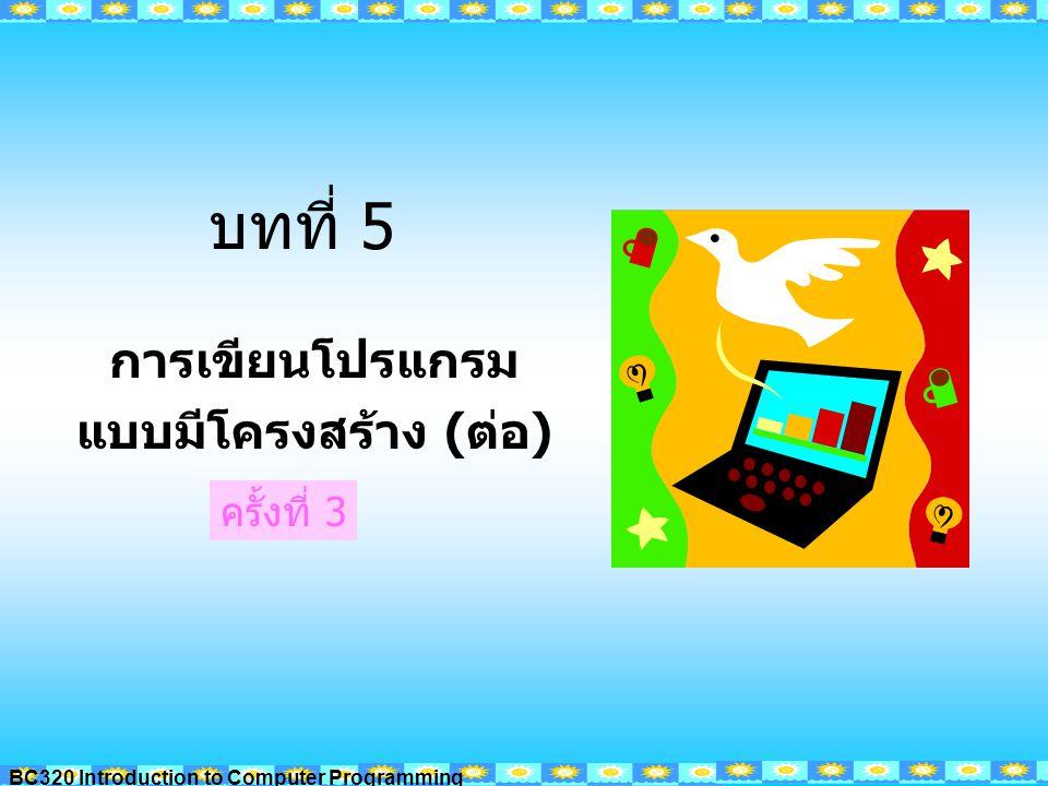 BC320 Introduction to Computer Programming บทที่ 5 การเขียนโปรแกรม แบบมีโครงสร้าง (ต่อ) ครั้งที่ 3