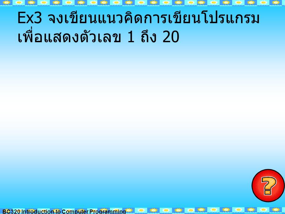 BC320 Introduction to Computer Programming Ex4 โปรแกรมหาผลรวมของ เลข 1- 100 START N <= 100 STOP Sum = Sum+N N = N+1 Sum=0 N=1 WRITE Sum Y N