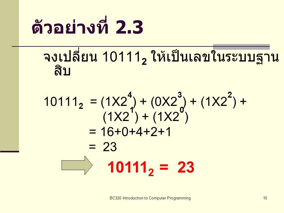 BC320 Introduction to Computer Programming10 ตัวอย่างที่ 2.3 จงเปลี่ยน 10111 2 ให้เป็นเลขในระบบฐาน สิบ 10111 2 = (1X2 4 ) + (0X2 3 ) + (1X2 2 ) + (1X2