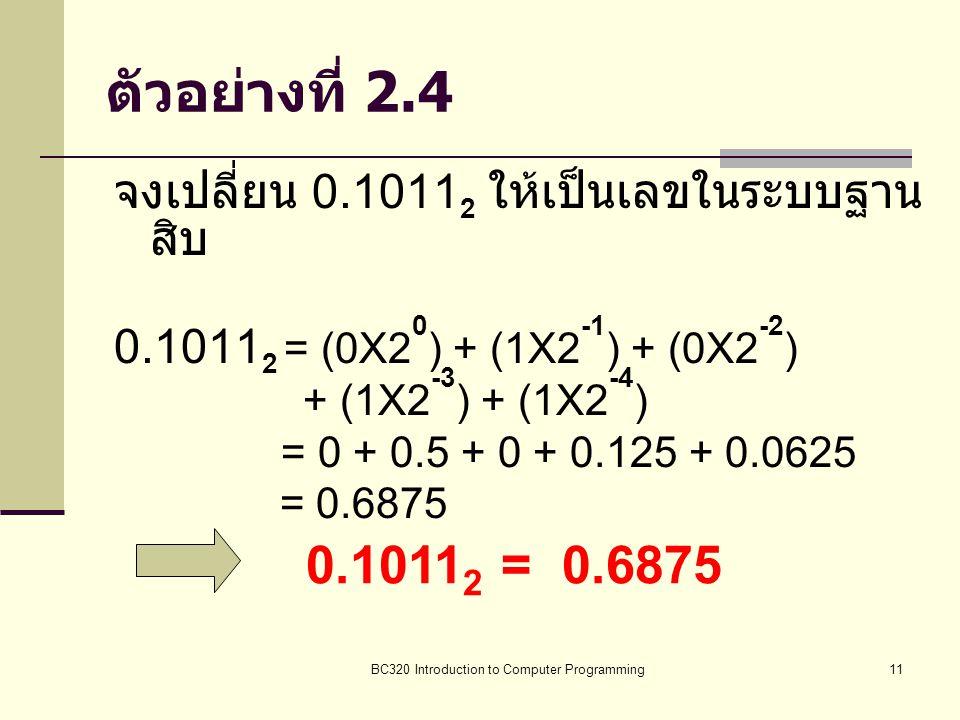 BC320 Introduction to Computer Programming11 ตัวอย่างที่ 2.4 จงเปลี่ยน 0.1011 2 ให้เป็นเลขในระบบฐาน สิบ 0.1011 2 = (0X2 0 ) + (1X2 -1 ) + (0X2 -2 ) +