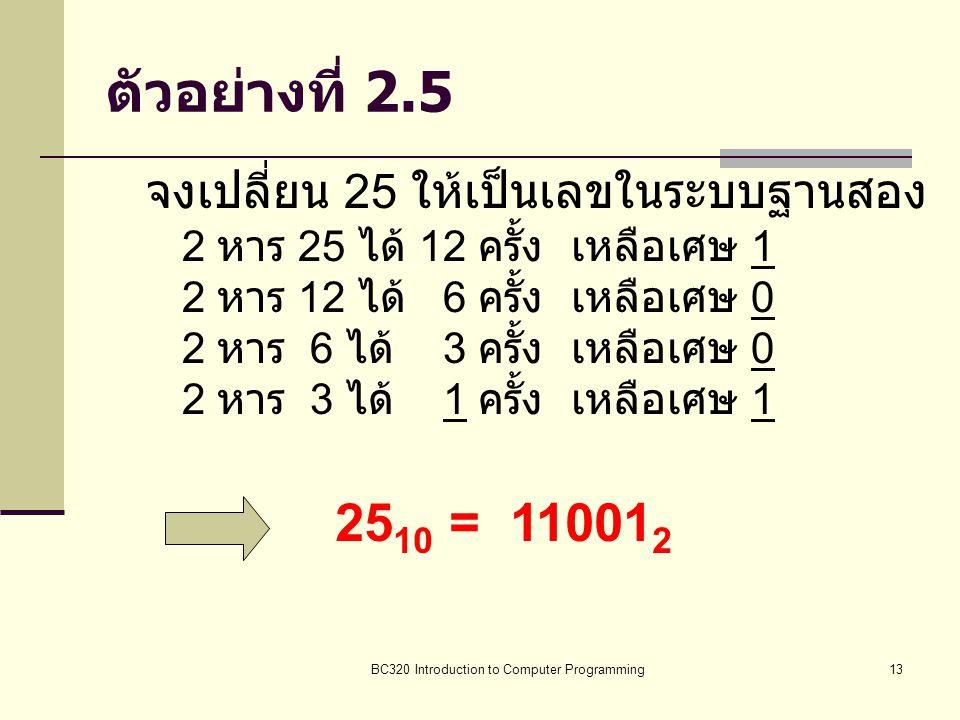 BC320 Introduction to Computer Programming13 ตัวอย่างที่ 2.5 จงเปลี่ยน 25 ให้เป็นเลขในระบบฐานสอง 2 หาร 25 ได้ 12 ครั้ง เหลือเศษ 1 2 หาร 12 ได้ 6 ครั้ง