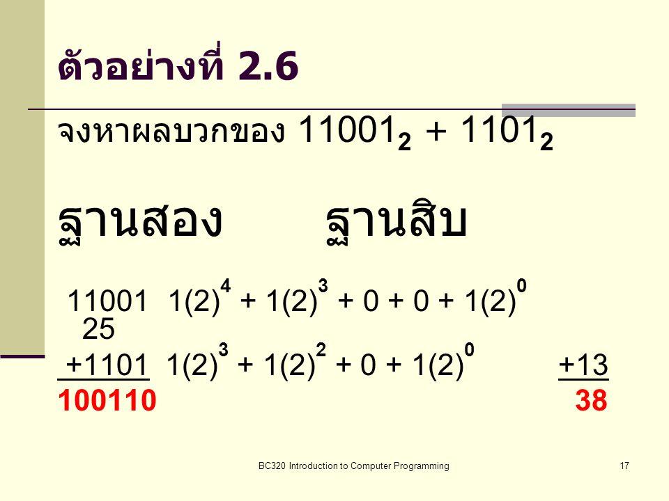 BC320 Introduction to Computer Programming17 ตัวอย่างที่ 2.6 จงหาผลบวกของ 11001 2 + 1101 2 ฐานสองฐานสิบ 11001 1(2) 4 + 1(2) 3 + 0 + 0 + 1(2) 0 25 +110