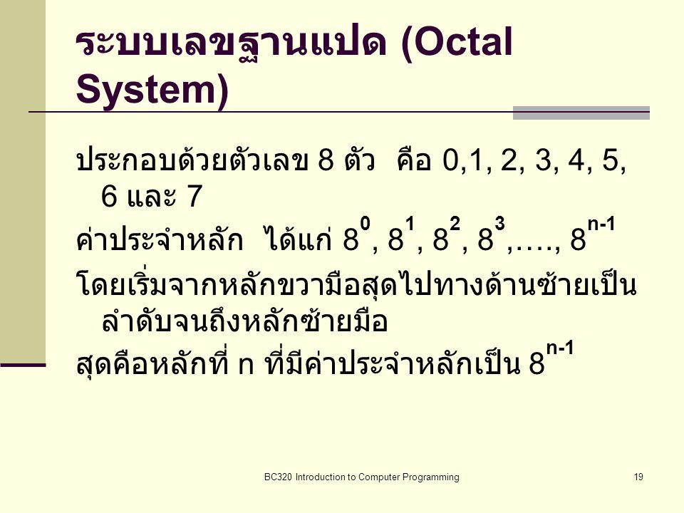 BC320 Introduction to Computer Programming19 ระบบเลขฐานแปด (Octal System) ประกอบด้วยตัวเลข 8 ตัว คือ 0,1, 2, 3, 4, 5, 6 และ 7 ค่าประจำหลัก ได้แก่ 8 0,