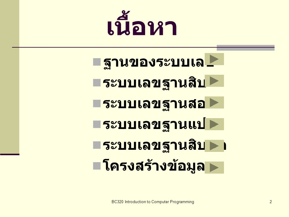 BC320 Introduction to Computer Programming2 เนื้อหา ฐฐานของระบบเลข รระบบเลขฐานสิบ รระบบเลขฐานสอง รระบบเลขฐานแปด รระบบเลขฐานสิบหก โโครงสร้า
