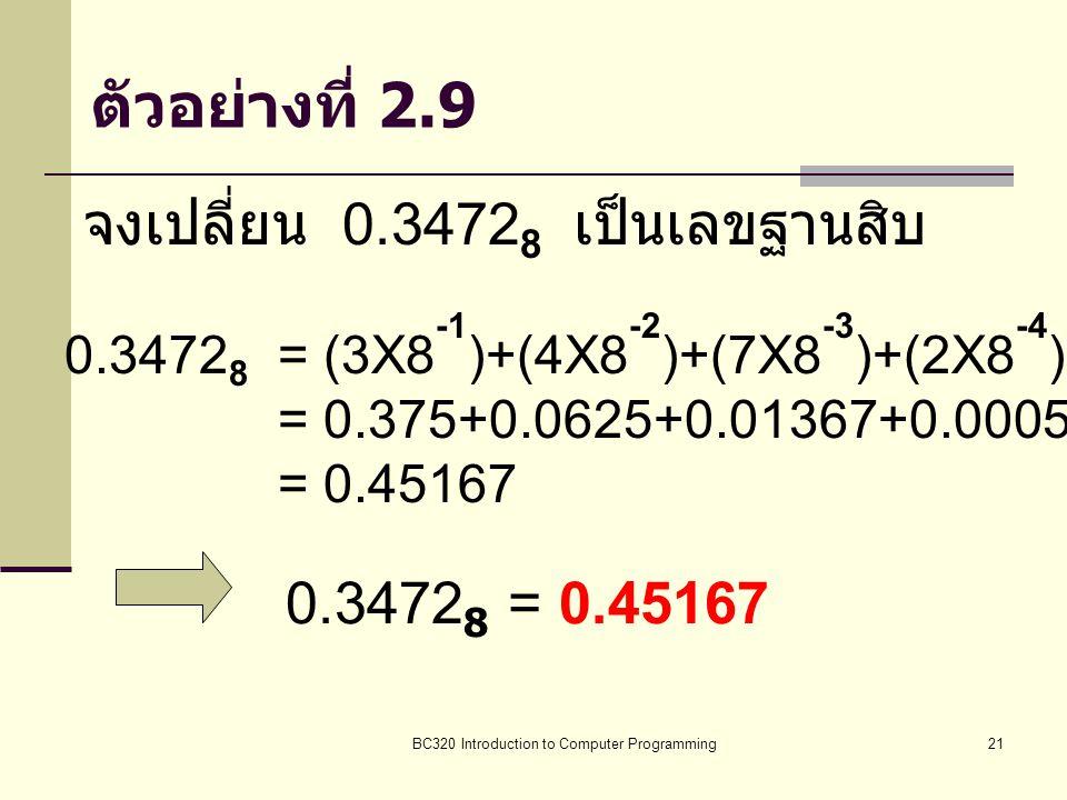 BC320 Introduction to Computer Programming21 ตัวอย่างที่ 2.9 จงเปลี่ยน 0.3472 8 เป็นเลขฐานสิบ 0.3472 8 = (3X8 -1 )+(4X8 -2 )+(7X8 -3 )+(2X8 -4 ) = 0.3