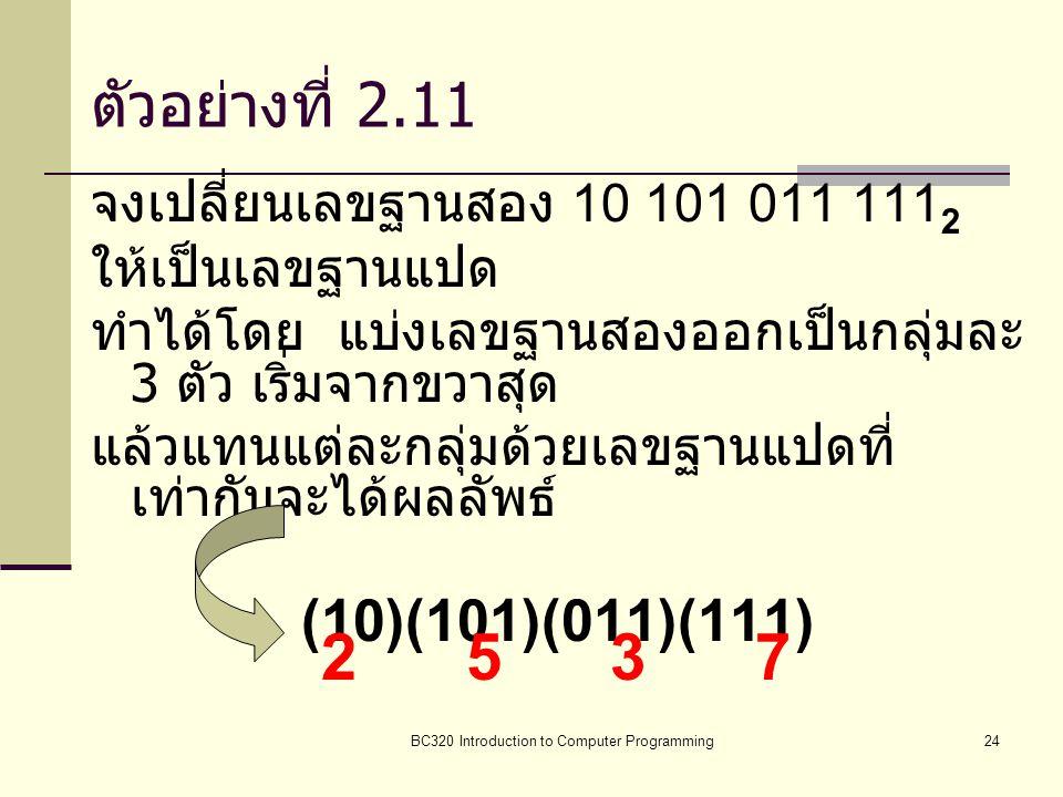 BC320 Introduction to Computer Programming24 ตัวอย่างที่ 2.11 จงเปลี่ยนเลขฐานสอง 10 101 011 111 2 ให้เป็นเลขฐานแปด ทำได้โดย แบ่งเลขฐานสองออกเป็นกลุ่มล