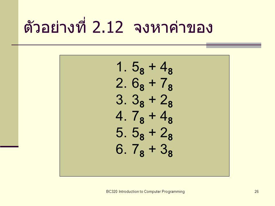 BC320 Introduction to Computer Programming26 ตัวอย่างที่ 2.12 จงหาค่าของ 1.5 8 + 4 8 2.6 8 + 7 8 3.3 8 + 2 8 4.7 8 + 4 8 5.5 8 + 2 8 6.7 8 + 3 8