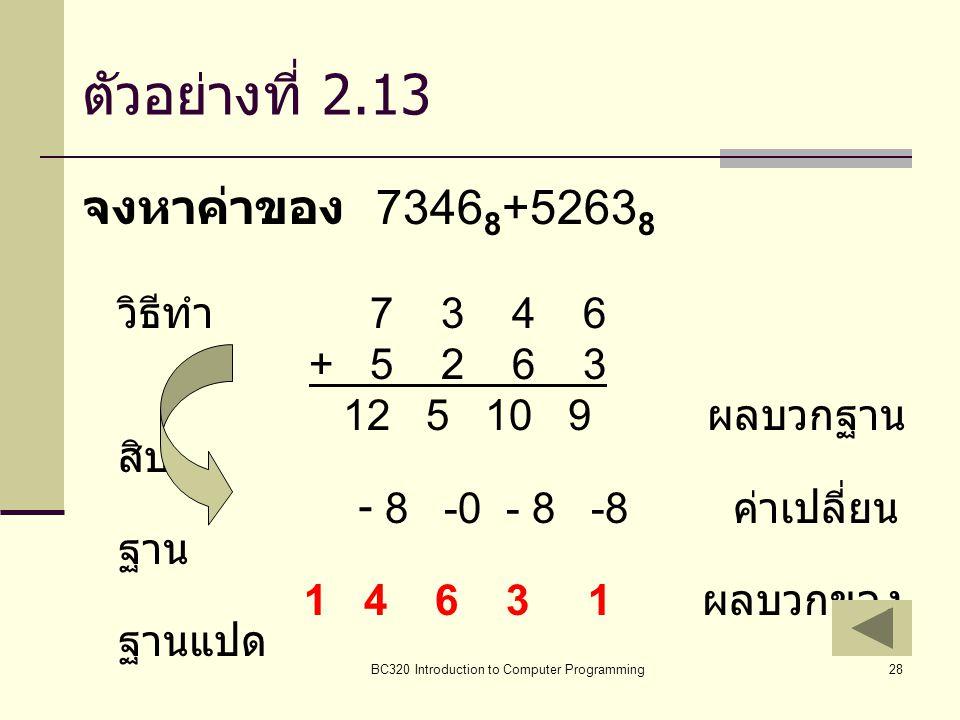 BC320 Introduction to Computer Programming28 ตัวอย่างที่ 2.13 จงหาค่าของ 7346 8 +5263 8 วิธีทำ 7 3 4 6 + 5 2 6 3 12 5 10 9 ผลบวกฐาน สิบ - 8 -0 - 8 -8