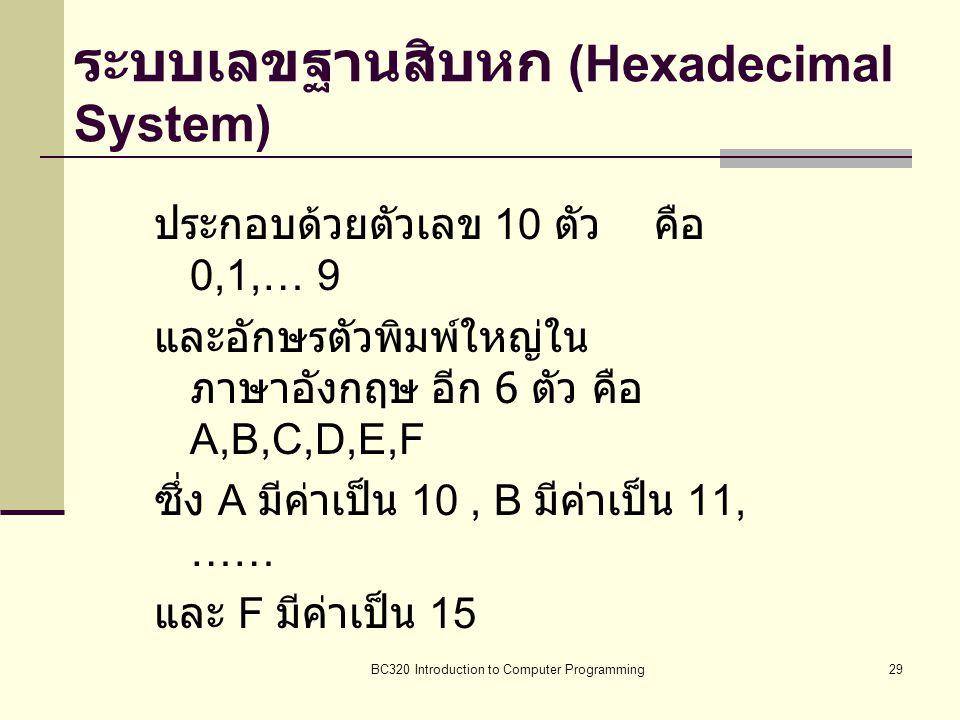 BC320 Introduction to Computer Programming29 ระบบเลขฐานสิบหก (Hexadecimal System) ประกอบด้วยตัวเลข 10 ตัว คือ 0,1,… 9 และอักษรตัวพิมพ์ใหญ่ใน ภาษาอังกฤ