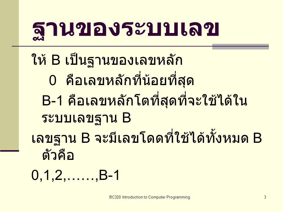 BC320 Introduction to Computer Programming3 ฐานของระบบเลข ให้ B เป็นฐานของเลขหลัก 0 คือเลขหลักที่น้อยที่สุด B-1 คือเลขหลักโตที่สุดที่จะใช้ได้ใน ระบบเล