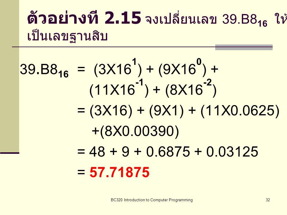 BC320 Introduction to Computer Programming32 ตัวอย่างที 2.15 จงเปลี่ยนเลข 39.B8 16 ให้ เป็นเลขฐานสิบ 39.B8 16 = (3X16 1 ) + (9X16 0 ) + (11X16 -1 ) +