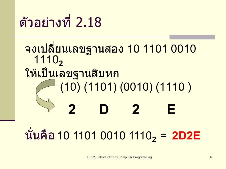 BC320 Introduction to Computer Programming37 ตัวอย่างที่ 2.18 จงเปลี่ยนเลขฐานสอง 10 1101 0010 1110 2 ให้เป็นเลขฐานสิบหก (10) (1101) (0010) (1110 ) 2 D