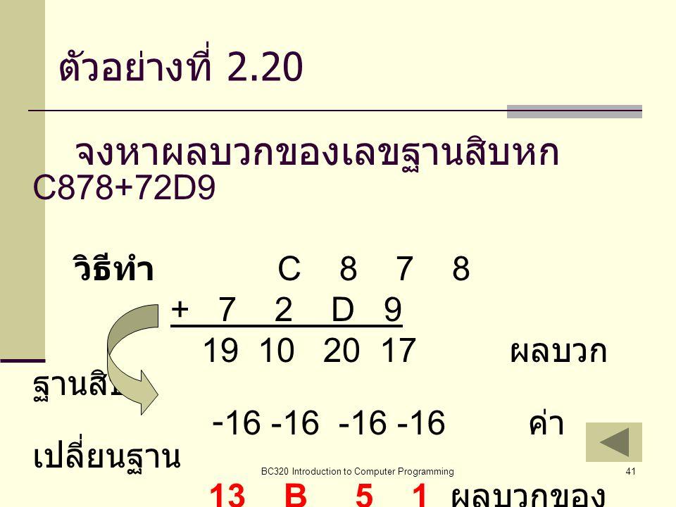 BC320 Introduction to Computer Programming41 ตัวอย่างที่ 2.20 จงหาผลบวกของเลขฐานสิบหก C878+72D9 วิธีทำ C 8 7 8 + 7 2 D 9 19 10 20 17 ผลบวก ฐานสิบ -16