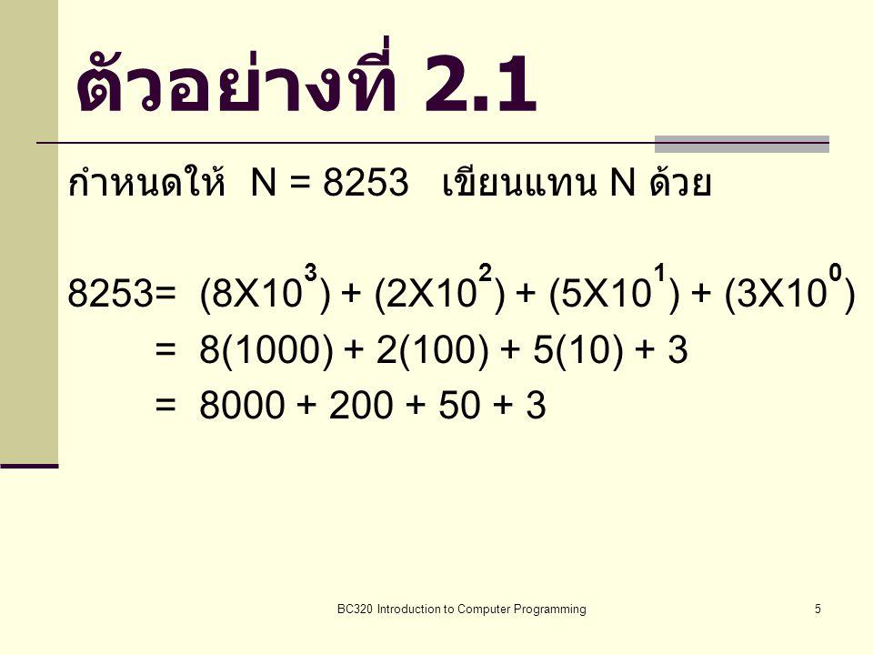 BC320 Introduction to Computer Programming5 ตัวอย่างที่ 2.1 กำหนดให้ N = 8253 เขียนแทน N ด้วย 8253= (8X10 3 ) + (2X10 2 ) + (5X10 1 ) + (3X10 0 ) = 8(
