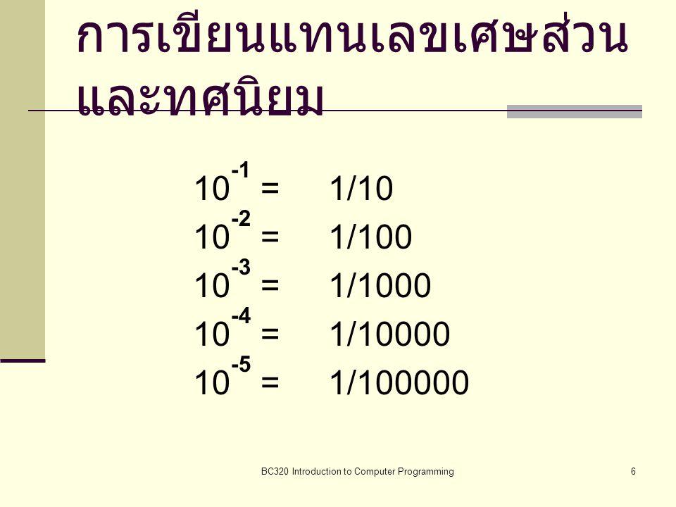 BC320 Introduction to Computer Programming6 การเขียนแทนเลขเศษส่วน และทศนิยม 10 -1 = 1/10 10 -2 = 1/100 10 -3 = 1/1000 10 -4 = 1/10000 10 -5 = 1/100000