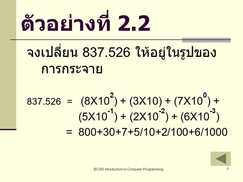 BC320 Introduction to Computer Programming7 ตัวอย่างที่ 2.2 จงเปลี่ยน 837.526 ให้อยู่ในรูปของ การกระจาย 837.526 = (8X10 2 ) + (3X10) + (7X10 0 ) + (5X