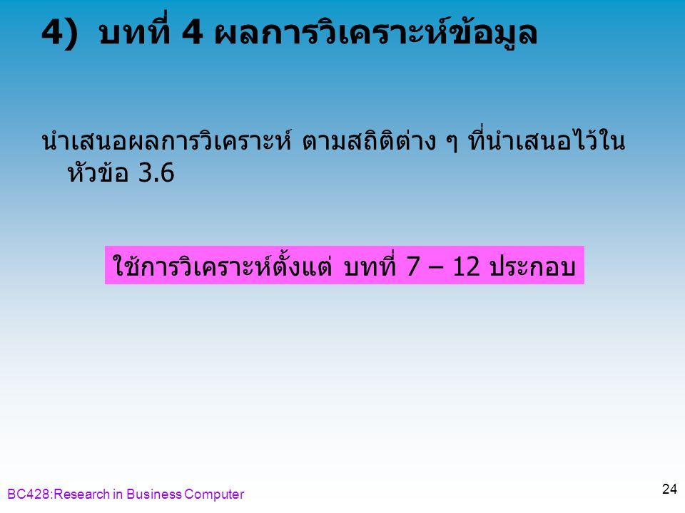 BC428:Research in Business Computer 24 4) บทที่ 4 ผลการวิเคราะห์ข้อมูล นำเสนอผลการวิเคราะห์ ตามสถิติต่าง ๆ ที่นำเสนอไว้ใน หัวข้อ 3.6 ใช้การวิเคราะห์ตั้งแต่ บทที่ 7 – 12 ประกอบ