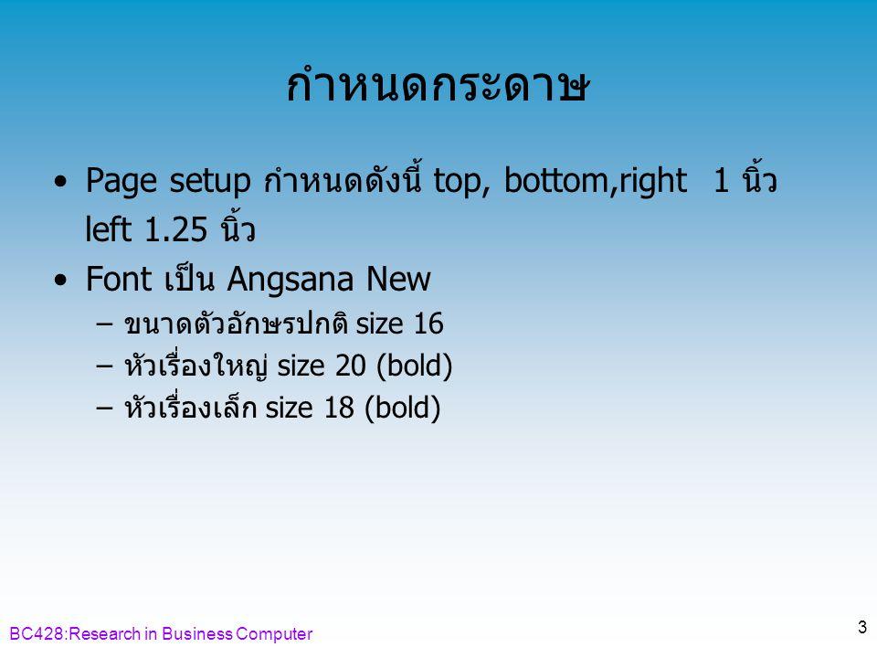BC428:Research in Business Computer 4 ส่วนประกอบ ตอนต้น ส่วนประกอบเนื้อหาส่วนประกอบ ตอนท้าย •ปกหน้า •กระดาษเปล่า •ปกในภาษาไทย •ปกในภาษาอังกฤษ •บทคัดย่อภาษาไทย •บทคัดย่อ ภาษาอังกฤษ •กิตติกรรมประกาศ •สารบัญ •บทที่ 1 บทนำ •บทที่ 2 เอกสารและ งานวิจัยที่เกี่ยวข้อง •บทที่ 3 ระเบียบ วิธีการวิจัย •บทที่ 4 ผลการ วิเคราะห์ข้อมูล •บทที่ 5 สรุป อภิปรายผล และ ข้อเสนอแนะ •บรรณานุกรม •ภาคผนวก •ประวัติย่อผู้วิจัย •กระดาษเปล่า •ปกหลัง
