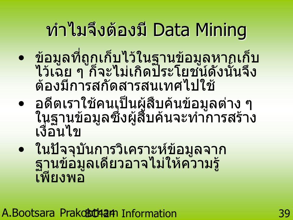 A.Bootsara Prakobtham BC424 Information Technology 38 ลักษณะเฉพาะของข้อมูลที่ สามารถทำ Data Mining • ข้อมูลขนาดใหญ่ เกินกว่าจะ พิจารณาความสัมพันธ์ที่ซ