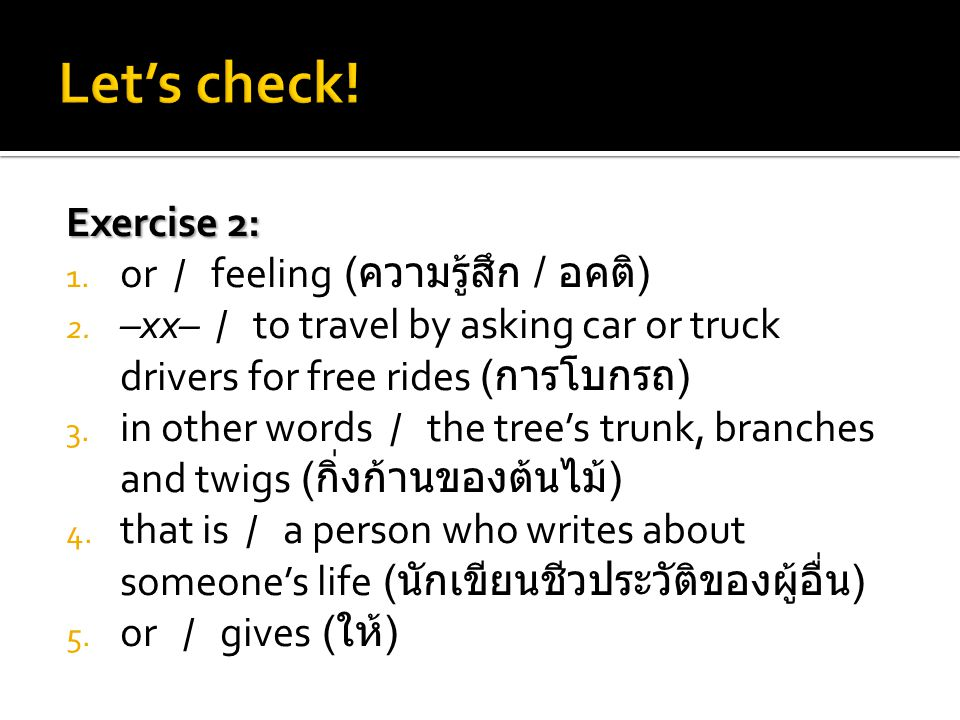 Exercise 2: 1. or / feeling ( ความรู้สึก / อคติ ) 2. –xx­– / to travel by asking car or truck drivers for free rides ( การโบกรถ ) 3. in other words /