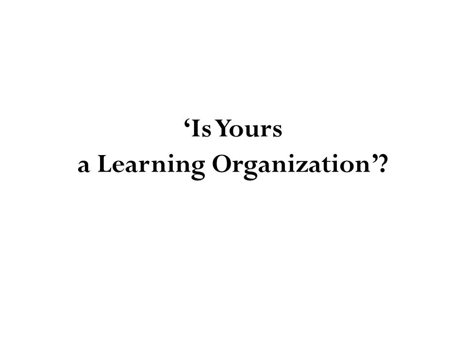 'Is Yours a Learning Organization'?