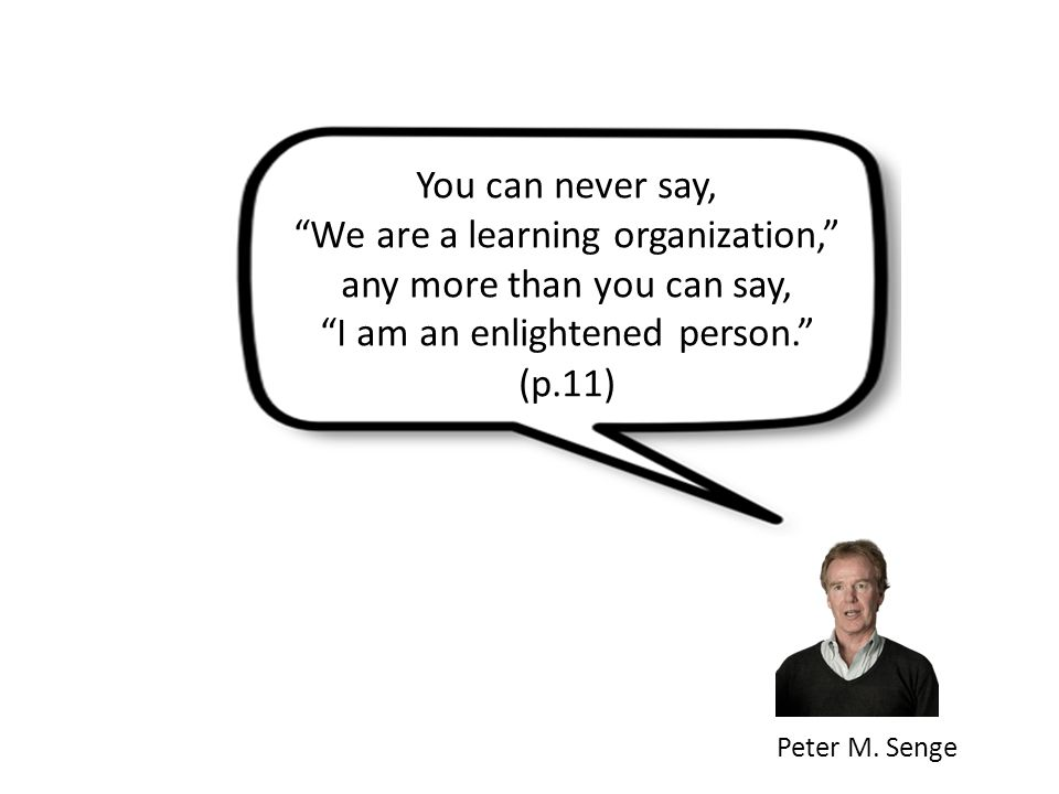 """Peter M. Senge You can never say, """"We are a learning organization,"""" any more than you can say, """"I am an enlightened person."""" (p.11)"""