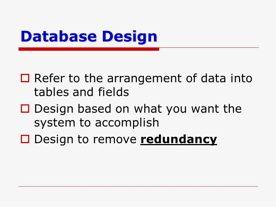 Database Design  Refer to the arrangement of data into tables and fields  Design based on what you want the system to accomplish  Design to remove