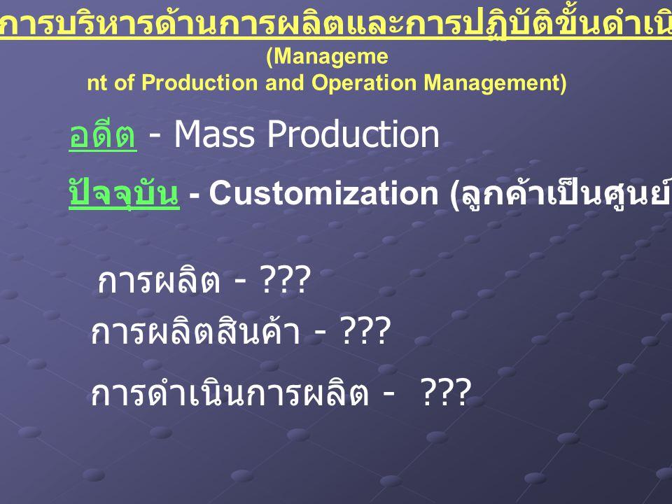 บทที่ 8 การบริหารด้านการผลิตและการปฏิบัติขั้นดำเนินงาน (Manageme nt of Production and Operation Management) ปัจจุบัน - Customization ( ลูกค้าเป็นศูนย์