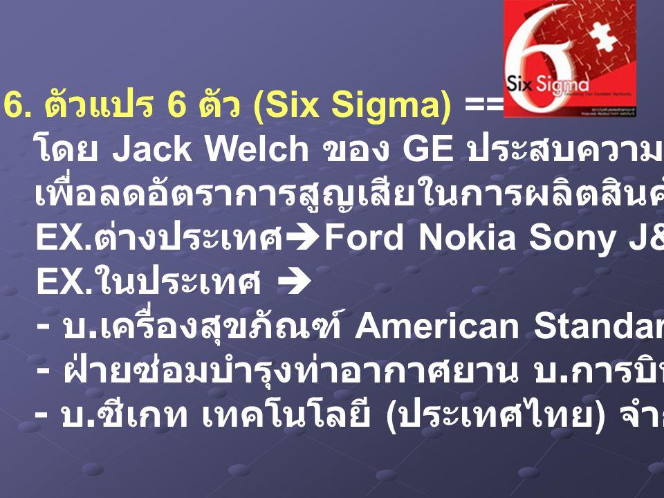6. ตัวแปร 6 ตัว (Six Sigma) ==> โดย Jack Welch ของ GE ประสบความสำเร็จ เพื่อลดอัตราการสูญเสียในการผลิตสินค้าหรือบริการให้น้อยที่สุด EX. ต่างประเทศ  Fo