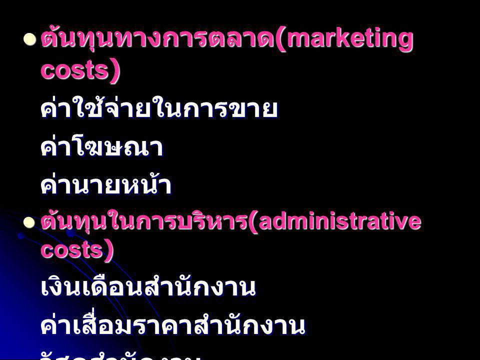  ต้นทุนทางการตลาด (marketing costs) ค่าใช้จ่ายในการขายค่าโฆษณาค่านายหน้า  ต้นทุนในการบริหาร (administrative costs) เงินเดือนสำนักงานค่าเสื่อมราคาสำน
