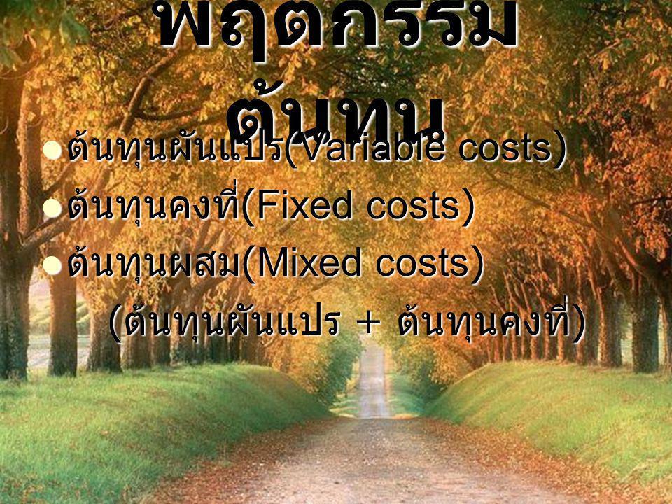 พฤติกรรม ต้นทุน  ต้นทุนผันแปร (Variable costs)  ต้นทุนคงที่ (Fixed costs)  ต้นทุนผสม (Mixed costs) ( ต้นทุนผันแปร + ต้นทุนคงที่ )