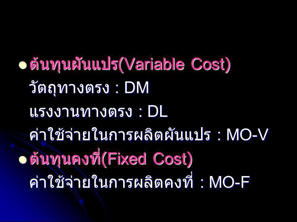  ต้นทุนผันแปร (Variable Cost) วัตถุทางตรง : DM แรงงานทางตรง : DL ค่าใช้จ่ายในการผลิตผันแปร : MO-V  ต้นทุนคงที่ (Fixed Cost) ค่าใช้จ่ายในการผลิตคงที่