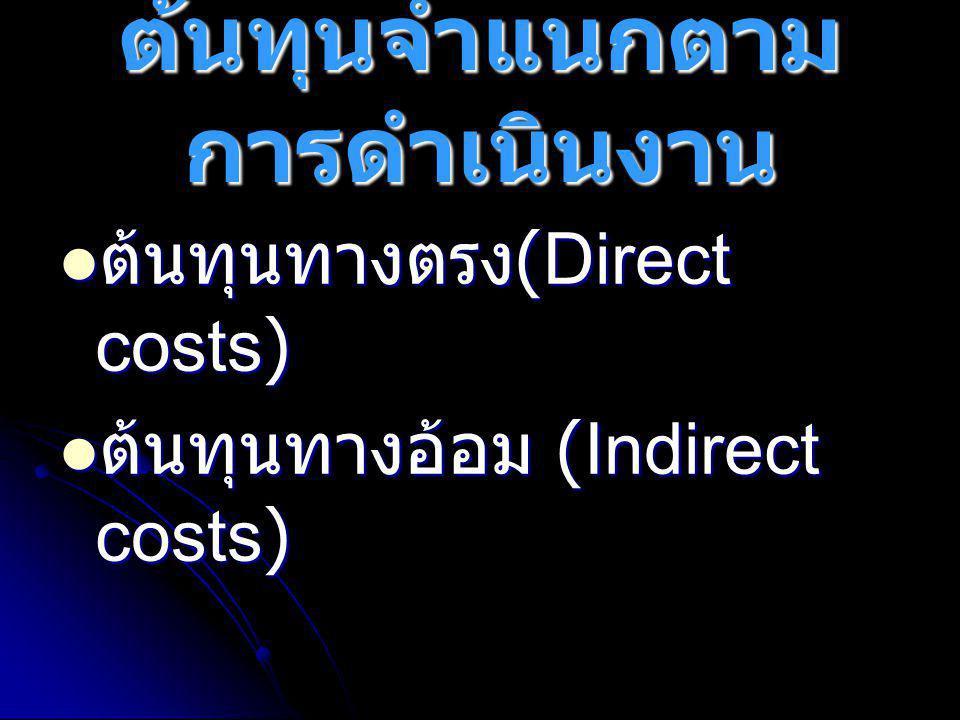 ต้นทุนจำแนกตาม การดำเนินงาน  ต้นทุนทางตรง (Direct costs)  ต้นทุนทางอ้อม (Indirect costs)